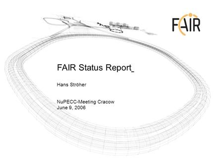 FAIR Status Report Hans Ströher NuPECC-Meeting Cracow June 9, 2006.