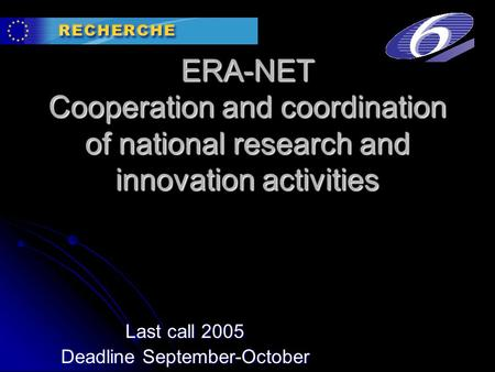 ERA-NET Cooperation and coordination of national research and innovation activities Last call 2005 Deadline September-October.