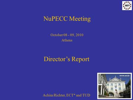 NuPECC Meeting October 08 - 09, 2010 Athens Achim Richter, ECT* and TUD Directors Report www.ect.it.