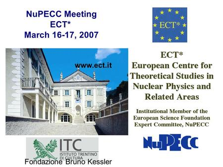 Www.ect.it NuPECC Meeting ECT* March 16-17, 2007 Fondazione Bruno Kessler.