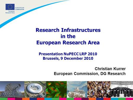 Research Infrastructures in the European Research Area Presentation NuPECC LRP 2010 Brussels, 9 December 2010 Christian Kurrer European Commission, DG.