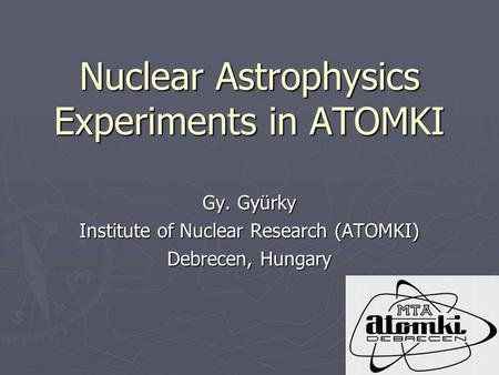 Nuclear Astrophysics Experiments in ATOMKI Gy. Gyürky Institute of Nuclear Research (ATOMKI) Debrecen, Hungary.