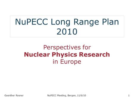 NuPECC Long Range Plan 2010 Perspectives for Nuclear Physics Research in Europe Guenther RosnerNuPECC Meeting, Bergen, 11/6/101.