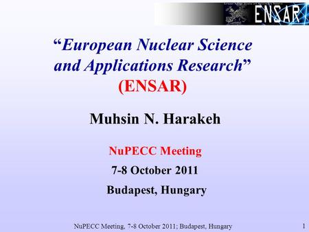 NuPECC Meeting, 7-8 October 2011; Budapest, Hungary 1 European Nuclear Science and Applications Research (ENSAR) Muhsin N. Harakeh NuPECC Meeting 7-8 October.