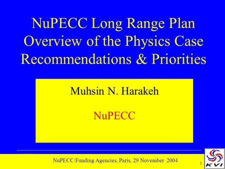 1 NuPECC/Funding Agencies, Paris, 29 November 2004 NuPECC Long Range Plan Overview of the Physics Case Recommendations & Priorities Muhsin N. Harakeh NuPECC.