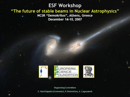 ESF Workshop The future of stable beams in Nuclear Astrophysics NCSR Demokritos, Athens, Greece December 14-15, 2007 Organizing Committee S. Harissopulos.