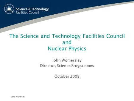 John Womersley The Science and Technology Facilities Council and Nuclear Physics John Womersley Director, Science Programmes October 2008.