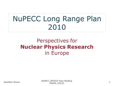 NuPECC Long Range Plan 2010 Perspectives for Nuclear Physics Research in Europe Guenther Rosner NuPECC LRP2010 Town Meeting Madrid, 2/6/10 1.