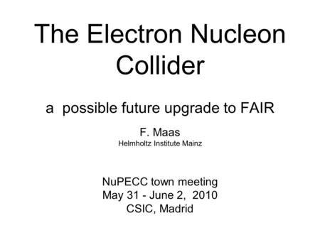 The Electron Nucleon Collider a possible future upgrade to FAIR F. Maas Helmholtz Institute Mainz NuPECC town meeting May 31 - June 2, 2010 CSIC, Madrid.