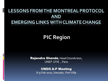 PIC Region Rajendra Shende, Head OzonAction, UNEP DTIE, Paris UNDG A-P Meeting 8-9 Feb 2010, Vanuatu, Port Villa.