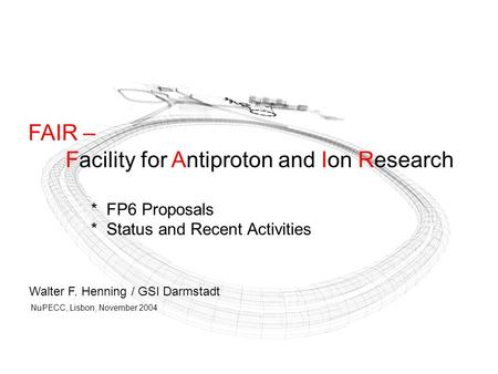 FAIR – Facility for Antiproton and Ion Research * FP6 Proposals * Status and Recent Activities Walter F. Henning / GSI Darmstadt NuPECC, Lisbon, November.