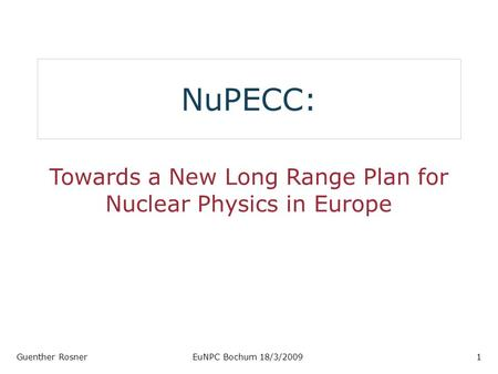 NuPECC: Towards a New Long Range Plan for Nuclear Physics in Europe Guenther RosnerEuNPC Bochum 18/3/20091.