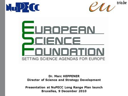 Dr. Marc HEPPENER Director of Science and Strategy Development Presentation at NuPECC Long Range Plan launch Bruxelles, 9 December 2010.