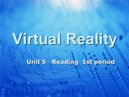 Virtual Reality Unit 5 Reading 1st period Unit 5 Reading 1st period.