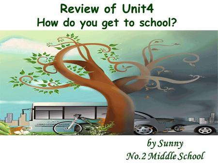 Review of Unit4 How do you get to school? by Sunny No.2 Middle School.
