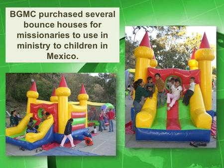 BGMC purchased several bounce houses for missionaries to use in ministry to children in Mexico.
