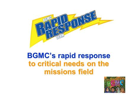 BGMCs rapid response to critical needs on the missions field.