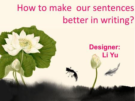 How to make our sentences better in writing? Designer: Li Yu.
