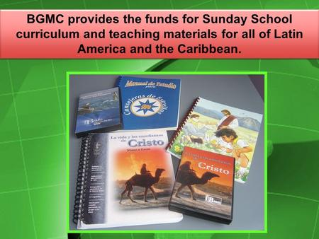 BGMC provides the funds for Sunday School curriculum and teaching materials for all of Latin America and the Caribbean.