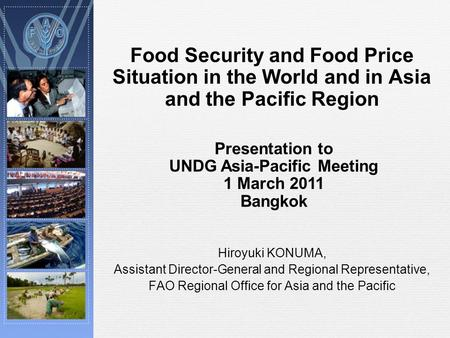Food Security and Food Price Situation in the World and in Asia and the Pacific Region Hiroyuki KONUMA, Assistant Director-General and Regional Representative,