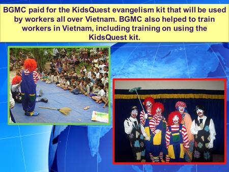 BGMC paid for the KidsQuest evangelism kit that will be used by workers all over Vietnam. BGMC also helped to train workers in Vietnam, including training.