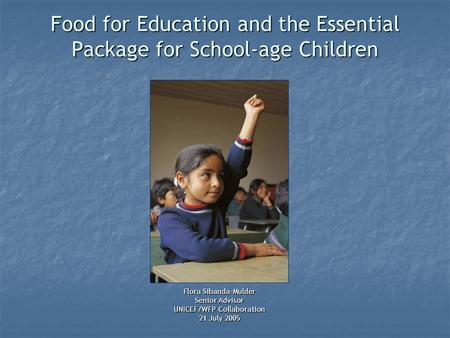 Food for Education and the Essential Package for School-age Children Flora Sibanda-Mulder Senior Advisor UNICEF/WFP Collaboration 21 July 2005.