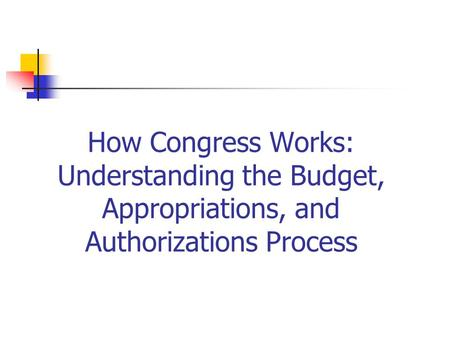 How Congress Works: Understanding the Budget, Appropriations, and Authorizations Process.