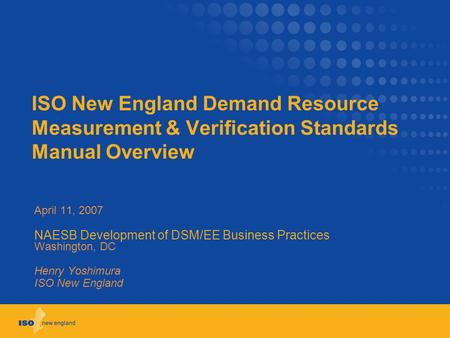 ISO New England Demand Resource Measurement & Verification Standards Manual Overview April 11, 2007 NAESB Development of DSM/EE Business Practices Washington,