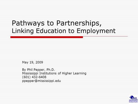 Pathways to Partnerships, Linking Education to Employment May 19, 2009 By Phil Pepper, Ph.D. Mississippi Institutions of Higher Learning (601) 432-6408.