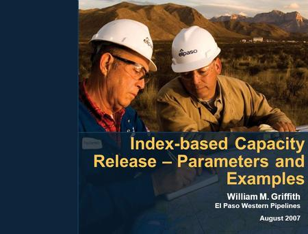 Index-based Capacity Release – Parameters and Examples William M. Griffith El Paso Western Pipelines August 2007.