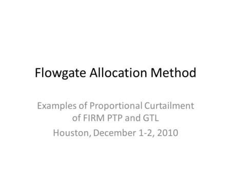 Flowgate Allocation Method Examples of Proportional Curtailment of FIRM PTP and GTL Houston, December 1-2, 2010.