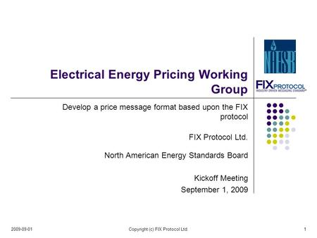 Electrical Energy Pricing Working Group Develop a price message format based upon the FIX protocol FIX Protocol Ltd. North American Energy Standards Board.