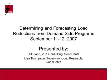 Determining and Forecasting Load Reductions from Demand Side Programs September 11-12, 2007 Presented by: Bill Bland, V.P. Consulting, GoodCents Liza Thompson,