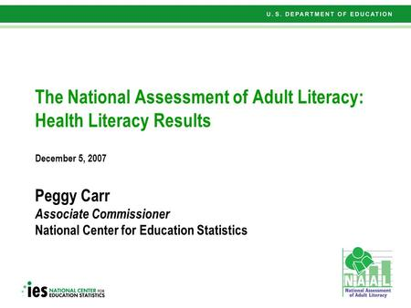 1 The National Assessment of Adult Literacy: Health Literacy Results December 5, 2007 Peggy Carr Associate Commissioner National Center for Education Statistics.