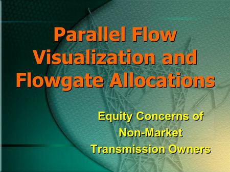 Parallel Flow Visualization and Flowgate Allocations Equity Concerns of Non-Market Transmission Owners Equity Concerns of Non-Market Transmission Owners.