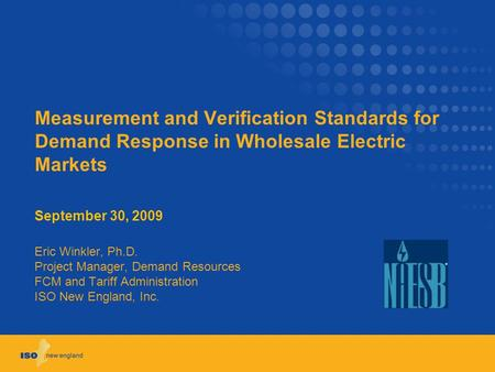 Measurement and Verification Standards for Demand Response in Wholesale Electric Markets September 30, 2009 Eric Winkler, Ph.D. Project Manager, Demand.