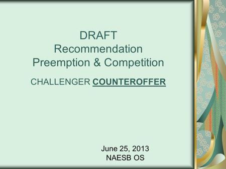 DRAFT Recommendation Preemption & Competition CHALLENGER COUNTEROFFER June 25, 2013 NAESB OS.