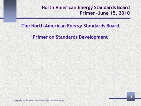 Prepared by the North American Energy Standards Board 1 North American Energy Standards Board Primer –June 15, 2010 The North American Energy Standards.