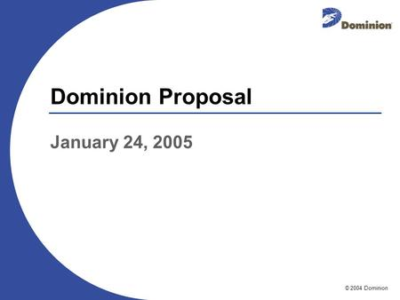 © 2004 Dominion Dominion Proposal January 24, 2005.