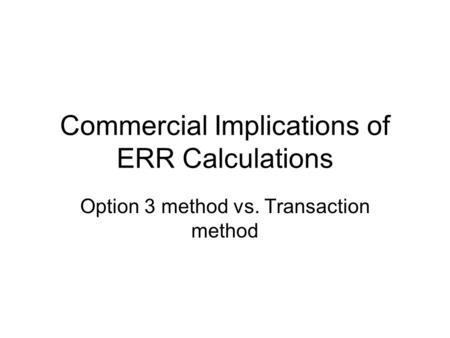 Commercial Implications of ERR Calculations Option 3 method vs. Transaction method.