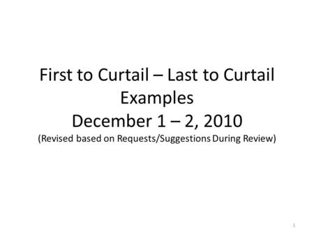 First to Curtail – Last to Curtail Examples December 1 – 2, 2010 (Revised based on Requests/Suggestions During Review) 1.