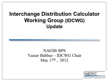 Interchange Distribution Calculator Working Group (IDCWG) Update NAESB BPS Yasser Bahbaz – IDCWG Chair May 17 th, 2012.
