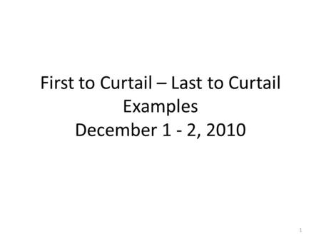 First to Curtail – Last to Curtail Examples December 1 - 2, 2010 1.