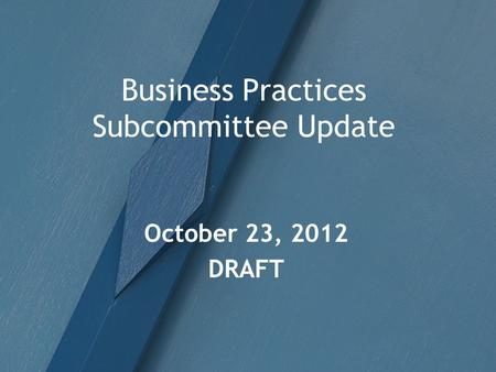 Business Practices Subcommittee Update October 23, 2012 DRAFT.