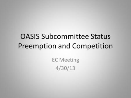 OASIS Subcommittee Status Preemption and Competition EC Meeting 4/30/13.