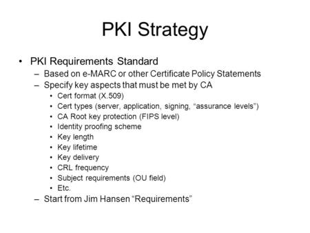 PKI Strategy PKI Requirements Standard –Based on e-MARC or other Certificate Policy Statements –Specify key aspects that must be met by CA Cert format.