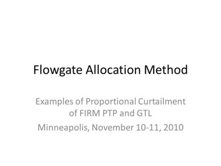 Flowgate Allocation Method Examples of Proportional Curtailment of FIRM PTP and GTL Minneapolis, November 10-11, 2010.