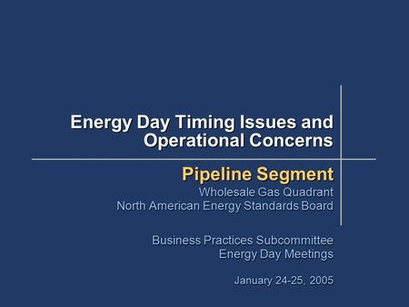 Energy Day Timing Issues and Operational Concerns Pipeline Segment Wholesale Gas Quadrant North American Energy Standards Board Business Practices Subcommittee.
