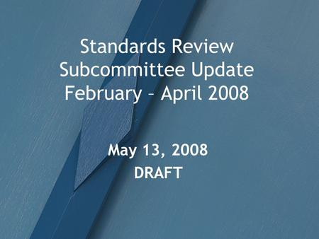 Standards Review Subcommittee Update February – April 2008 May 13, 2008 DRAFT.