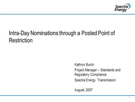 1 Intra-Day Nominations through a Posted Point of Restriction Kathryn Burch Project Manager – Standards and Regulatory Compliance Spectra Energy Transmission.